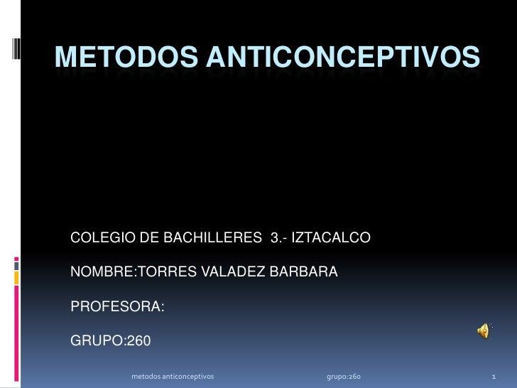 METODOS ANTICONCEPTIVOS<br />COLEGIO DE BACHILLERES  3.- IZTACALCO<br />NOMBRE:TORRES VALADEZ BARBARA<br />PROFESORA:<br /...