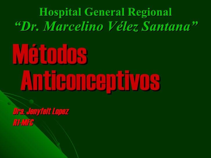 "Hospital General Regional ""Dr.  Marcelino  V é lez  Santana"" <ul><li>M é todos   Anticonceptivos   </li></ul><ul><li>Dra. ..."