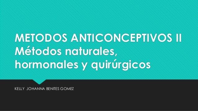 METODOS ANTICONCEPTIVOS II Métodos naturales, hormonales y quirúrgicos KELLY JOHANNA BENITES GOMEZ