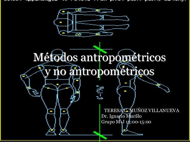 Métodos antropométricos y no antropométricos  TTERESA C. MUÑOZ VILLANUEVA Dr. Ignacio Murillo Grupo M-J 13:00-15:00