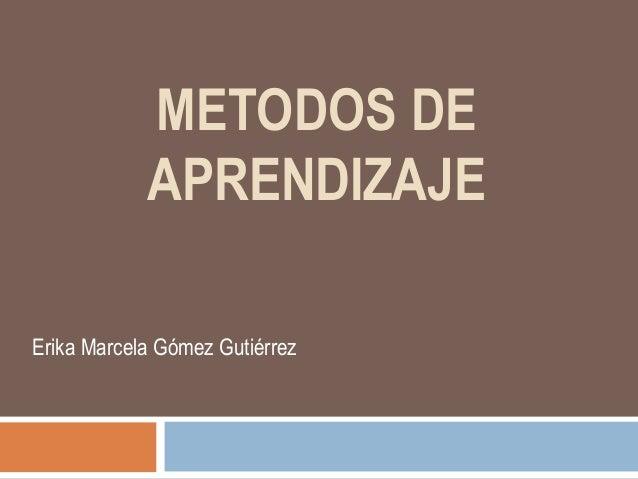 METODOS DE APRENDIZAJE Erika Marcela Gómez Gutiérrez
