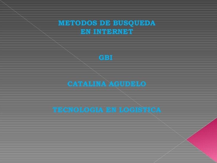 METODOS DE BUSQUEDA     EN INTERNET         GBI   CATALINA AGUDELOTECNOLOGIA EN LOGISTICA