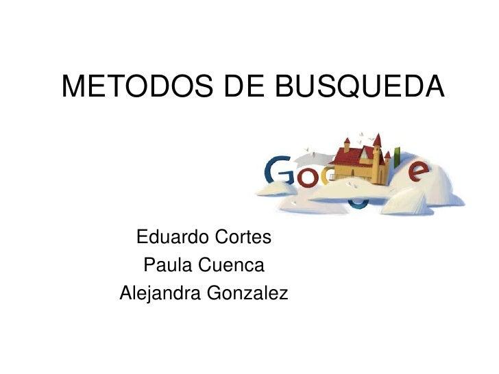 METODOS DE BUSQUEDA    Eduardo Cortes     Paula Cuenca  Alejandra Gonzalez