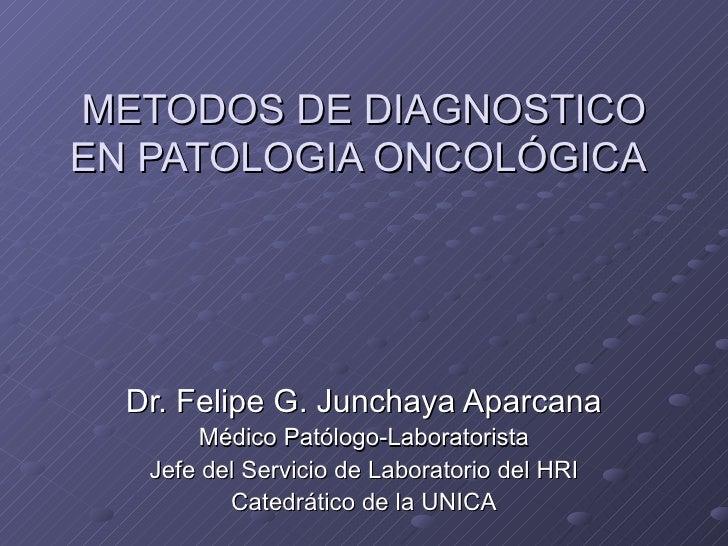 METODOS DE DIAGNOSTICO EN PATOLOGIA ONCOLÓGICA   Dr. Felipe G. Junchaya Aparcana Médico Patólogo-Laboratorista Jefe del Se...