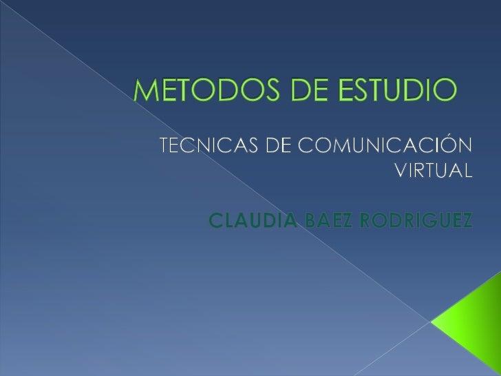 METODOS DE ESTUDIO<br />TECNICAS DE COMUNICACIÓN VIRTUAL<br />CLAUDIA BAEZ RODRIGUEZ<br />