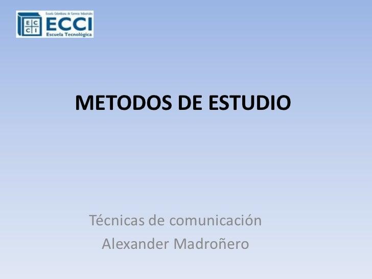 METODOS DE ESTUDIO<br />Técnicas de comunicación<br />Alexander Madroñero<br />
