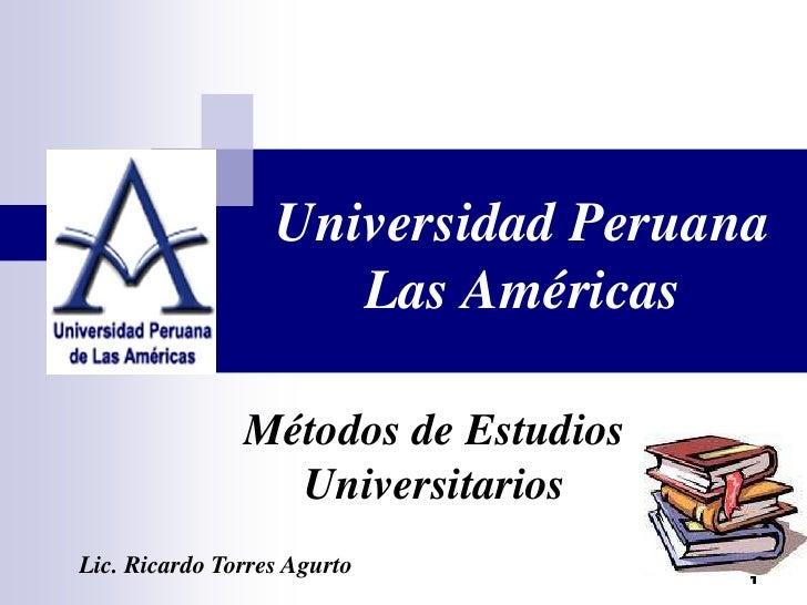 1 Universidad Peruana Las Américas Métodos de Estudios Universitarios Lic. Ricardo Torres Agurto 1