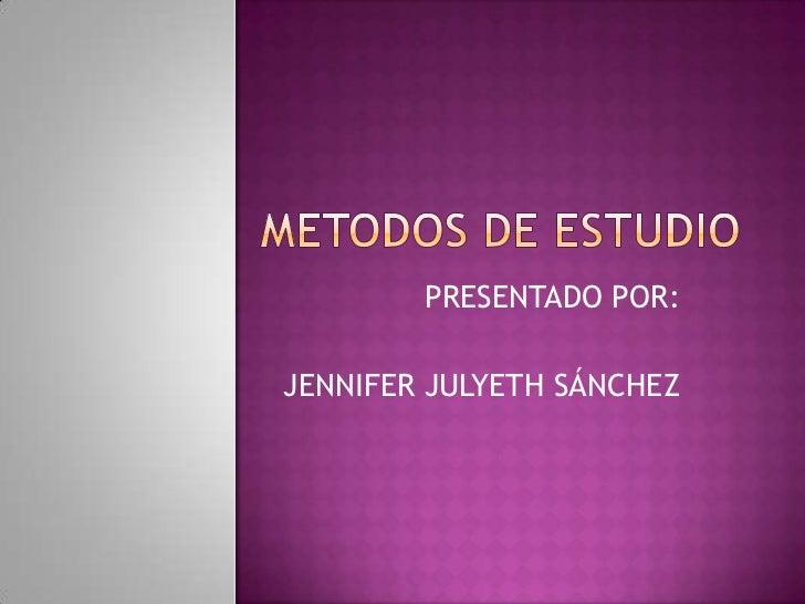 METODOS DE ESTUDIO<br />PRESENTADO POR:<br />JENNIFER JULYETH SÁNCHEZ<br />