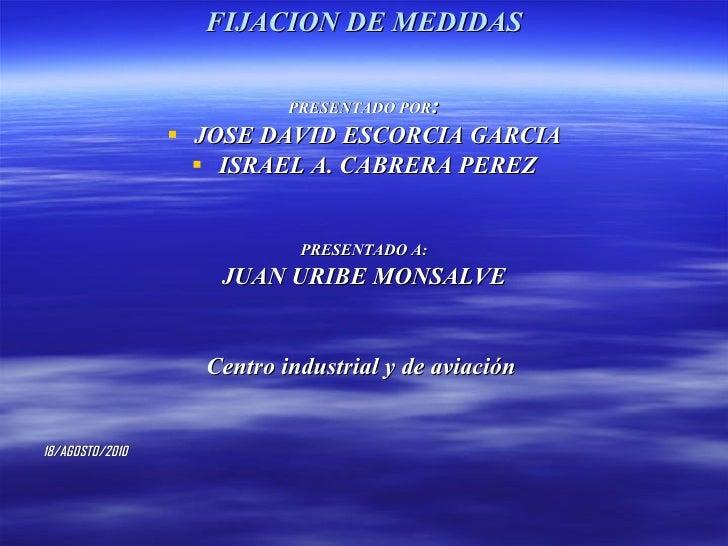 FIJACION DE MEDIDAS <ul><li>PRESENTADO POR : </li></ul><ul><li>JOSE DAVID ESCORCIA GARCIA </li></ul><ul><li>ISRAEL A. CABR...