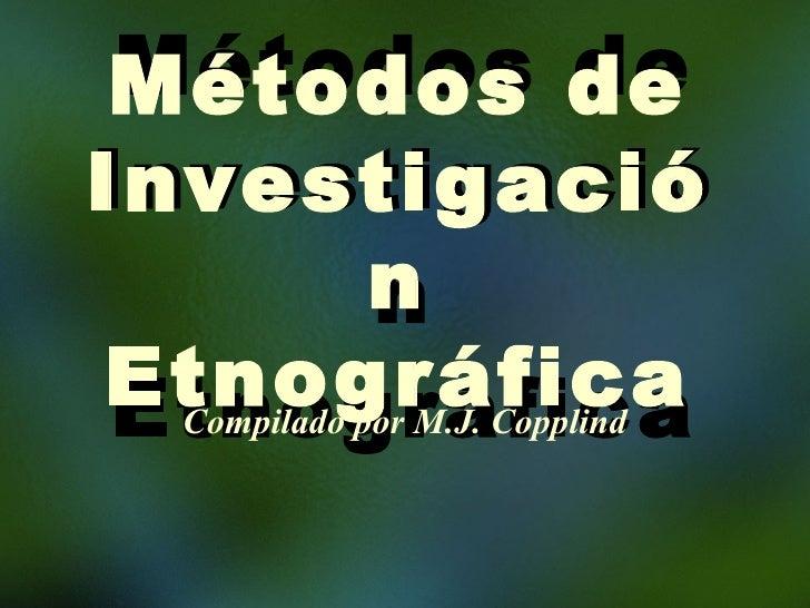 Métodos de Investigación Etnográfica Compilado por M.J. Copplind Métodos de Investigación Etnográfica