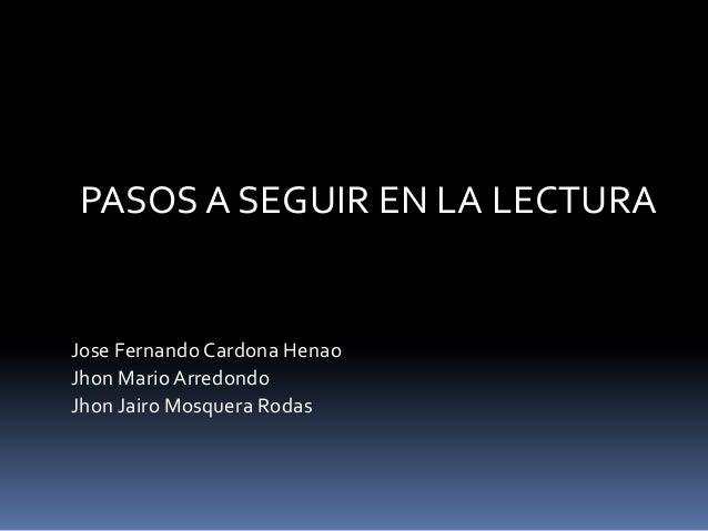 PASOS A SEGUIR EN LA LECTURA Jose Fernando Cardona Henao Jhon Mario Arredondo Jhon Jairo Mosquera Rodas