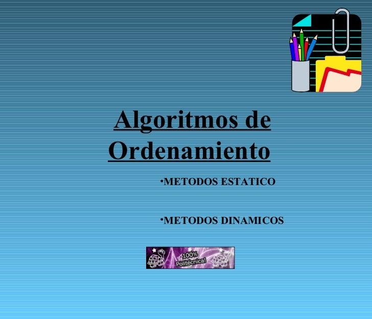 Algoritmos de Ordenamiento   <ul><li>METODOS ESTATICO </li></ul><ul><li>METODOS DINAMICOS </li></ul>