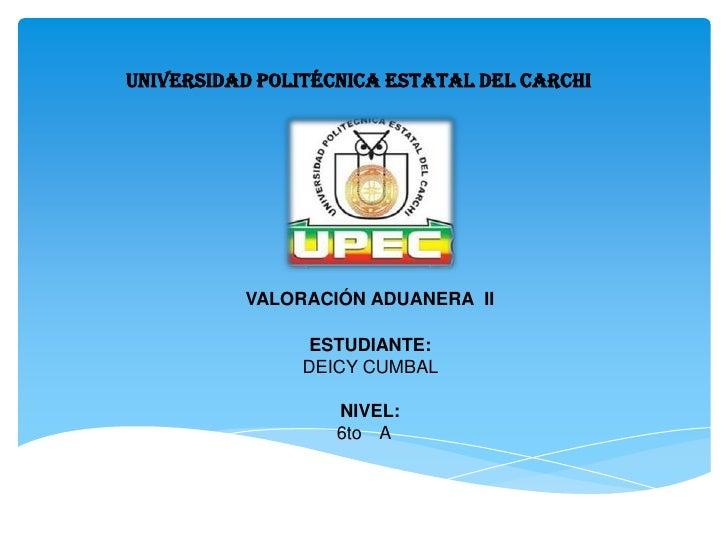 UNIVERSIDAD POLITÉCNICA ESTATAL DEL CARCHI          VALORACIÓN ADUANERA II                ESTUDIANTE:               DEICY ...