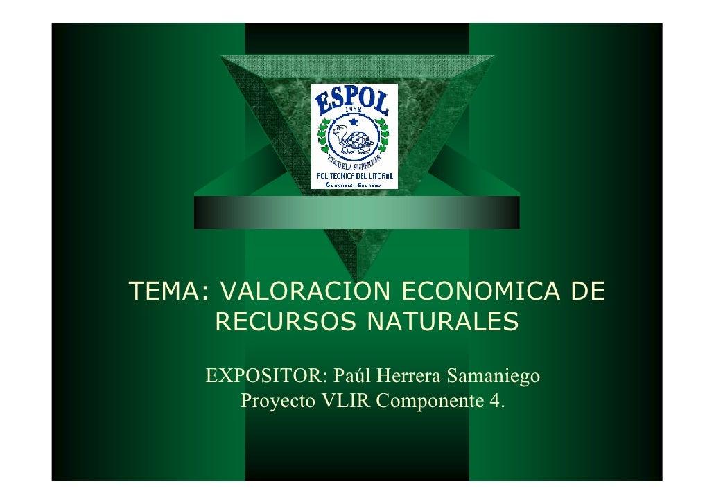 TEMA: VALORACION ECONOMICA DE     RECURSOS NATURALES    EXPOSITOR: Paúl Herrera Samaniego       Proyecto VLIR Componente 4.