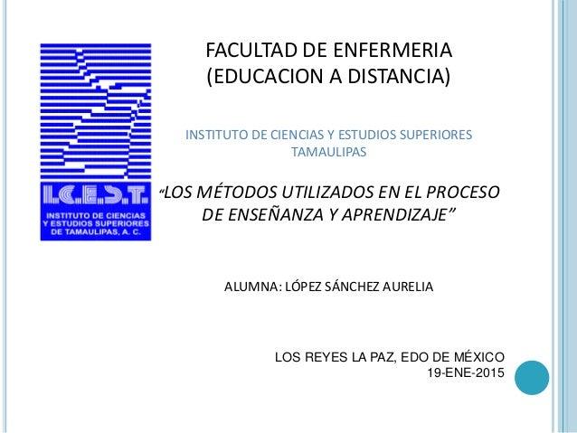 """FACULTAD DE ENFERMERIA (EDUCACION A DISTANCIA) INSTITUTO DE CIENCIAS Y ESTUDIOS SUPERIORES TAMAULIPAS """"LOS MÉTODOS UTILIZA..."""