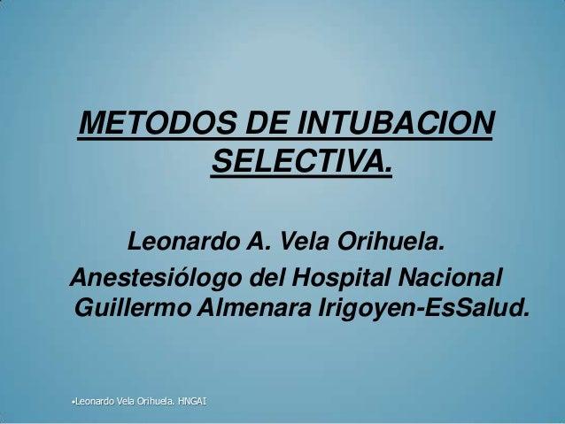 METODOS DE INTUBACION       SELECTIVA.    Leonardo A. Vela Orihuela.Anestesiólogo del Hospital NacionalGuillermo Almenara ...