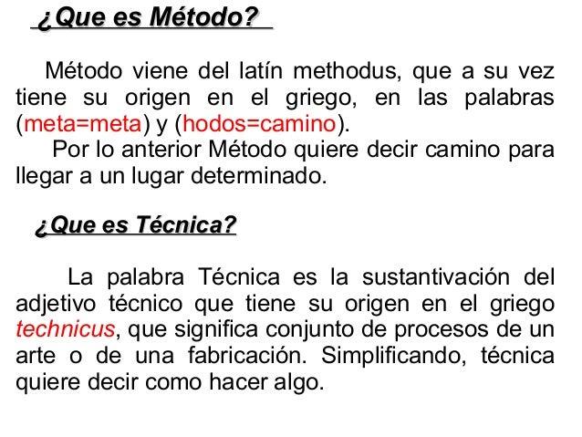 ¿Que es Método?¿Que es Método? Método viene del latín methodus, que a su vez tiene su origen en el griego, en las palabras...