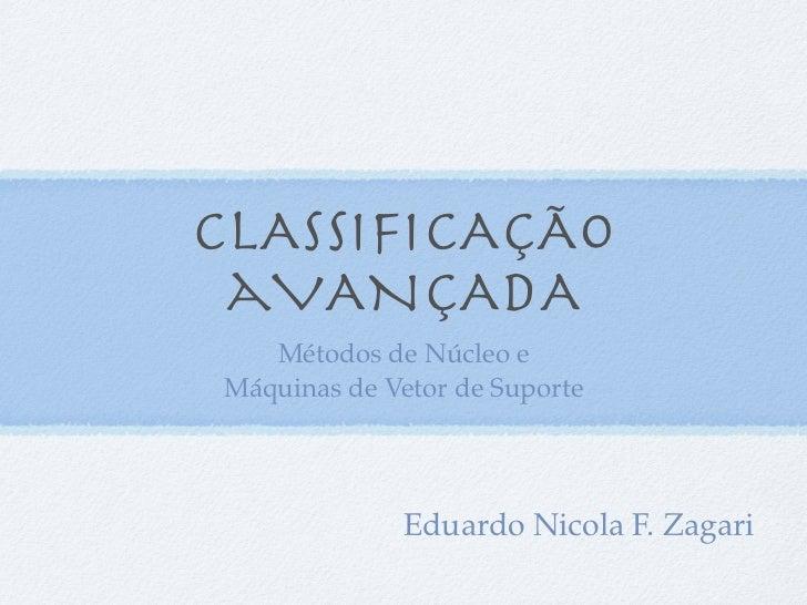 CLASSIFICAÇÃO aVANÇADA   Métodos de Núcleo eMáquinas de Vetor de Suporte             Eduardo Nicola F. Zagari