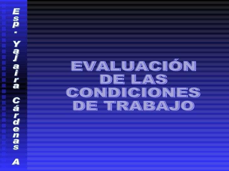 Esp. Yajaira Cárdenas A EVALUACIÓN  DE LAS CONDICIONES DE TRABAJO