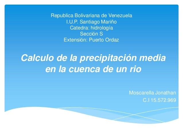 Republica Bolivariana de VenezuelaI.U.P. Santiago MariñoCatedra: hidrologíaSección SExtensión: Puerto OrdazCalculo de la p...