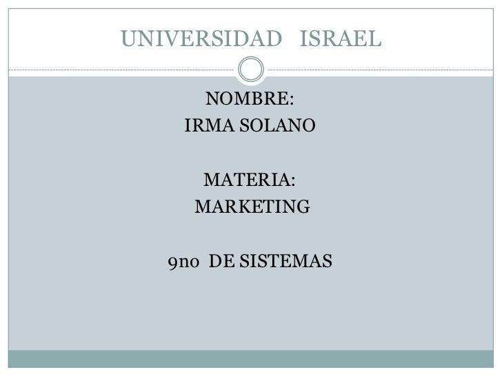 UNIVERSIDAD   ISRAEL<br />NOMBRE:<br />IRMA SOLANO<br />MATERIA:<br /> MARKETING<br />9no  DE SISTEMAS<br />