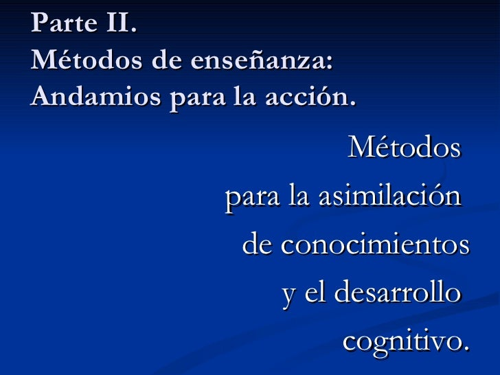 Parte II.  Métodos de enseñanza: Andamios para la acción. <ul><li>Métodos  </li></ul><ul><li>para la asimilación  </li></u...