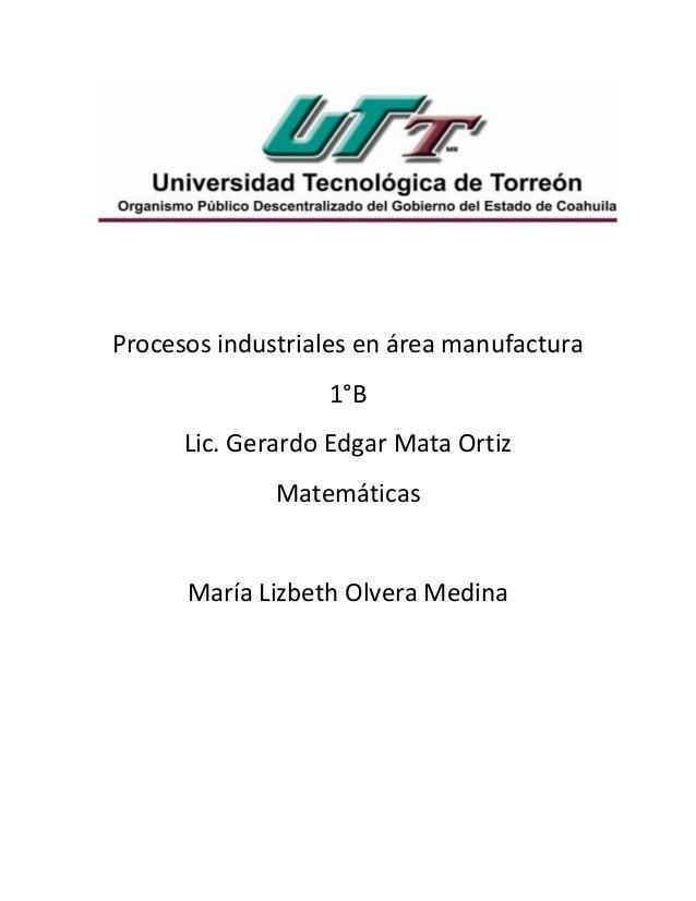 Procesos industriales en área manufactura 1°B Lic. Gerardo Edgar Mata Ortiz Matemáticas María Lizbeth Olvera Medina