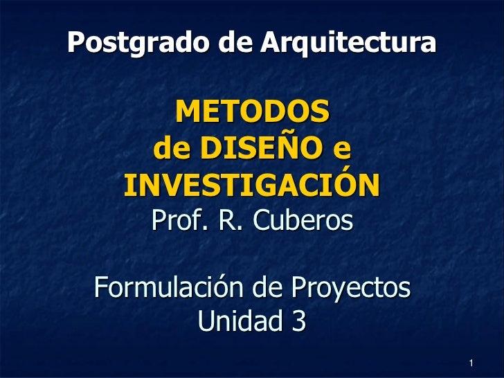Postgrado de Arquitectura      METODOS     de DISEÑO e   INVESTIGACIÓN     Prof. R. Cuberos Formulación de Proyectos      ...