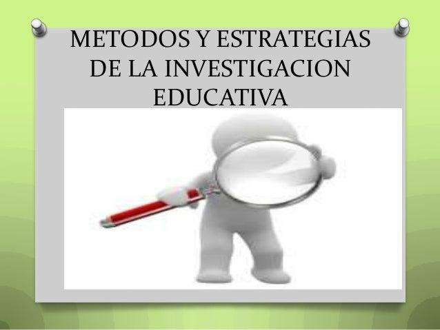 METODOS Y ESTRATEGIASDE LA INVESTIGACIONEDUCATIVA