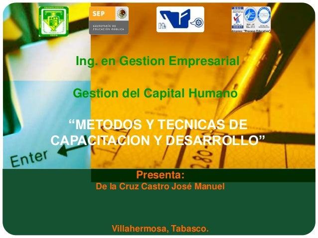 """Ing. en Gestion Empresarial  Gestion del Capital Humano  """"METODOS Y TECNICAS DECAPACITACION Y DESARROLLO""""               Pr..."""
