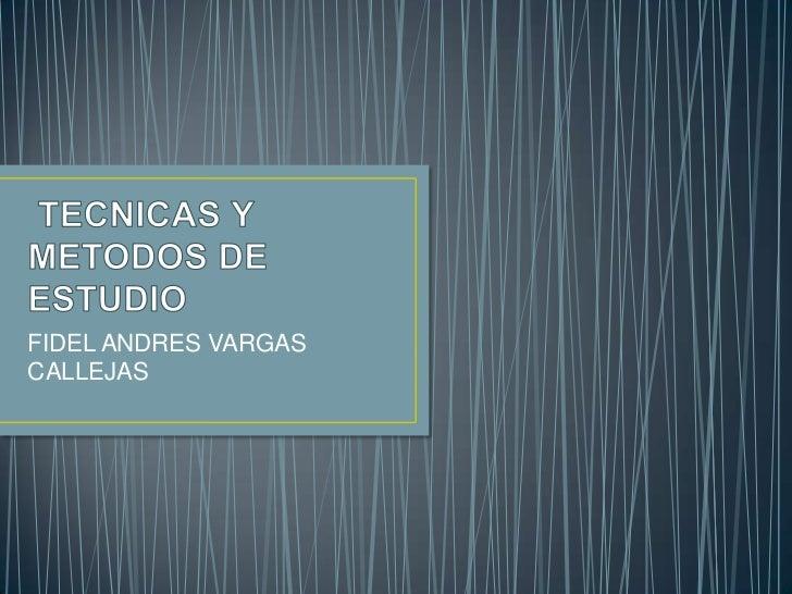 TECNICAS Y METODOS DE ESTUDIO<br />FIDEL ANDRES VARGAS CALLEJAS<br />