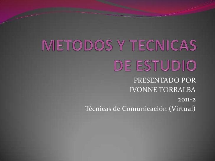 METODOS Y TECNICASDE ESTUDIO<br />PRESENTADO POR <br />IVONNE TORRALBA<br />2011-2<br />Técnicas de Comunicación (Virtual)...