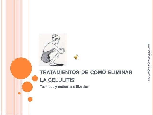 TRATAMIENTOS DE CÓMO ELIMINAR LA CELULITIS Técnicas y métodos utilizados www.infotodomaga.blogspot.com