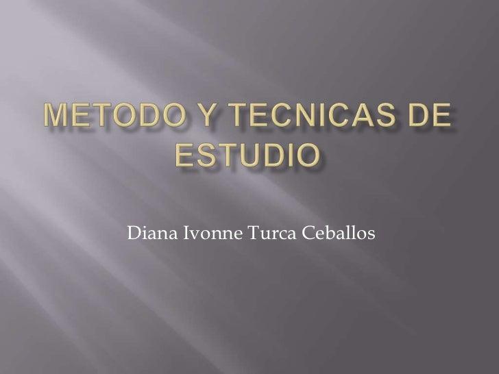 METODO Y TECNICAS DE ESTUDIO<br />Diana Ivonne Turca Ceballos<br />