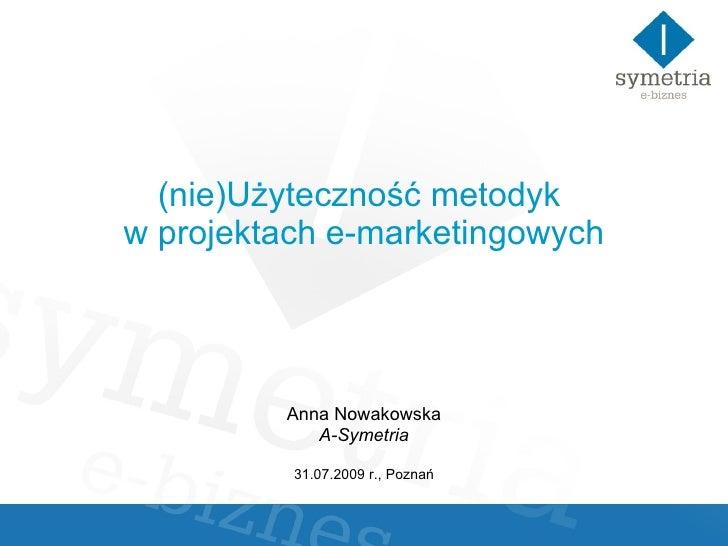 (nie)Użyteczność metodyk  w projektach e-marketingowych Anna Nowakowska A-Symetria 31.07.2009 r., Poznań