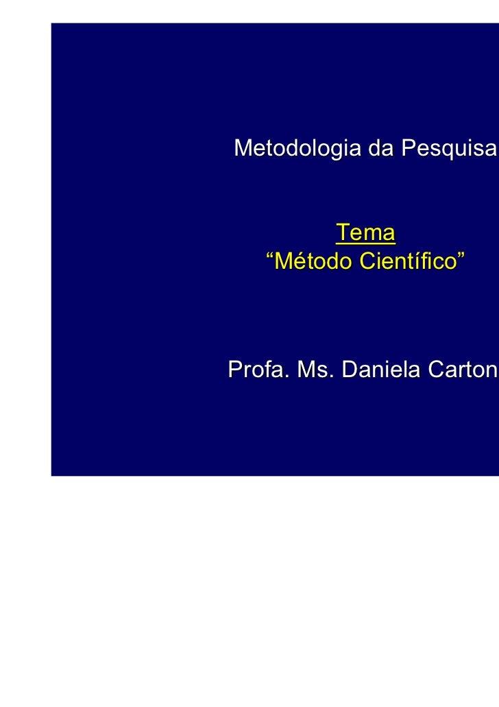 "Metodologia da Pesquisa         Tema   ""Método Científico""Profa. Ms. Daniela Cartoni                             1"