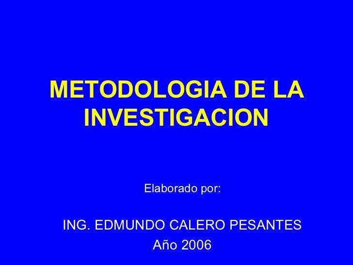 METODOLOGIA DE LA INVESTIGACION Elaborado por: ING. EDMUNDO CALERO PESANTES Año 2006
