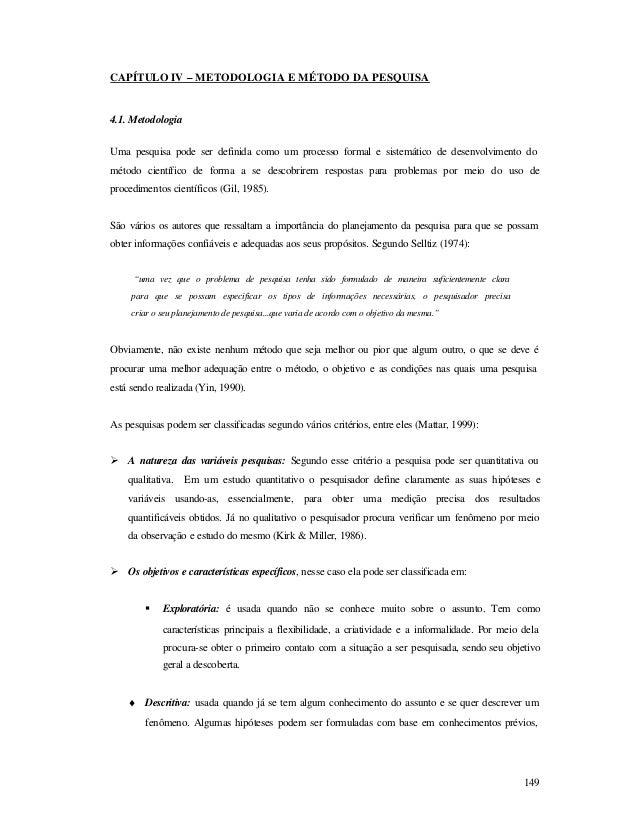 149 CAPÍTULO IV – METODOLOGIA E MÉTODO DA PESQUISA 4.1. Metodologia Uma pesquisa pode ser definida como um processo formal...