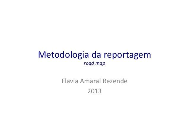Metodologia  da  reportagem   road  map    Flavia  Amaral  Rezende   2013