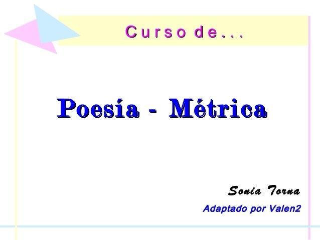 C u r s o d e . . .C u r s o d e . . . Poesía - MétricaPoesía - Métrica Sonia Torna Adaptado por Valen2