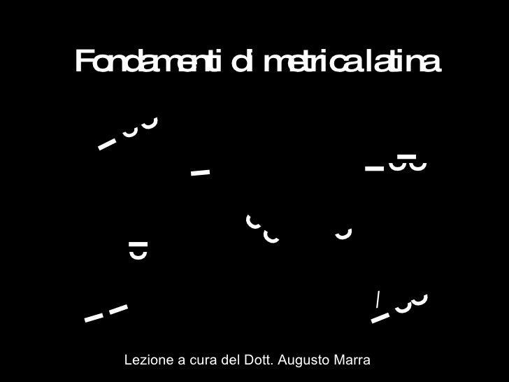 Fondamenti di metrica   latina ˘ ˉ ˘ ˘ ˉ ˘ ˘ ˘ ˘ ˉ ˉ ˉ ˘ ˘ ˉ ̀̀ / ˉ ˉ ˘ Lezione a cura del Dott. Augusto Marra