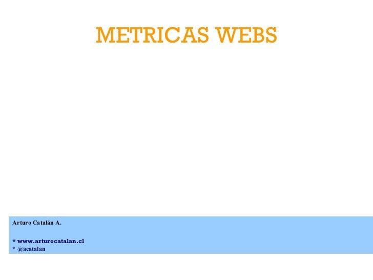 METRICAS WEBS Arturo Catalán A. * www.arturocatalan.cl * @acatalan