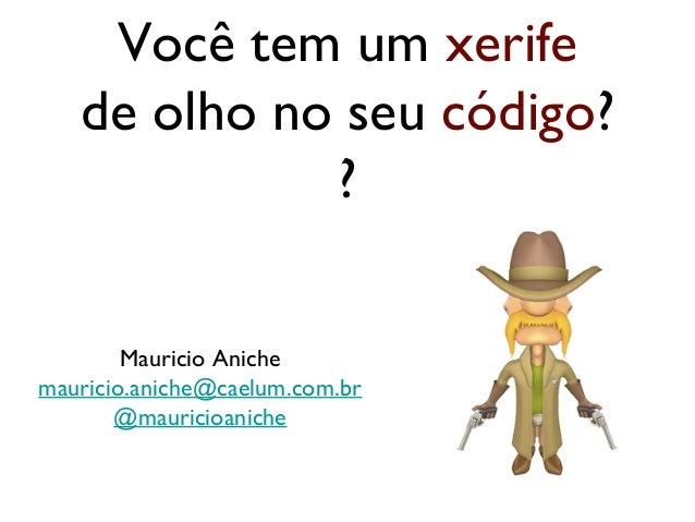 Você tem um xerife de olho no seu código? ? Mauricio Aniche mauricio.aniche@caelum.com.br @mauricioaniche