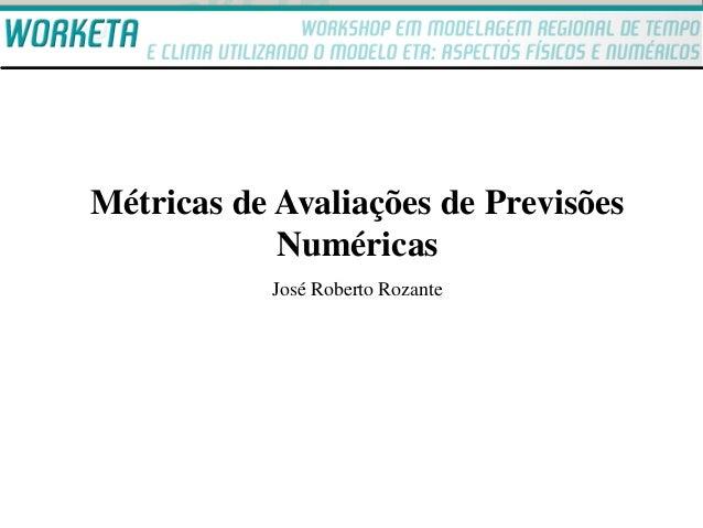 Métricas de Avaliações de Previsões            Numéricas           José Roberto Rozante