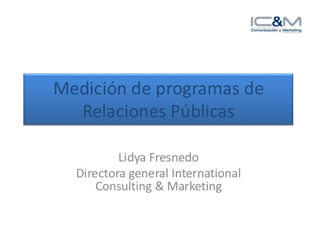 Medición de programas deRelaciones PúblicasLidya FresnedoDirectora general InternationalConsulting & Marketing