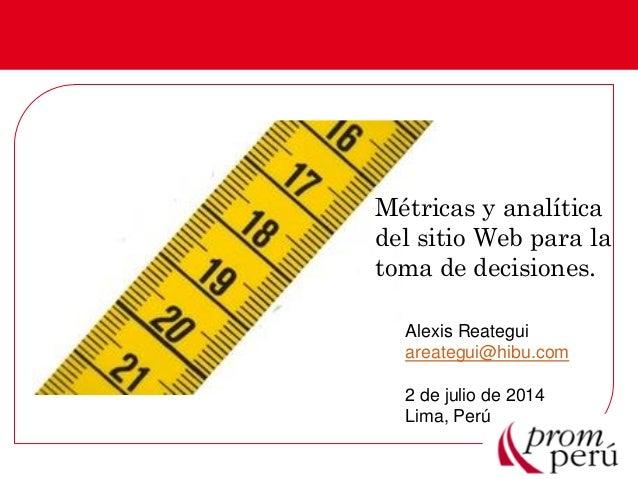 Métricas y analítica del sitio Web para la toma de decisiones. Alexis Reategui areategui@hibu.com 2 de julio de 2014 Lima,...