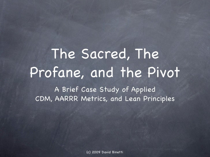 The Sacred, The Profane, and the Pivot      A Brief Case Study of Applied CDM, AARRR Metrics, and Lean Principles         ...