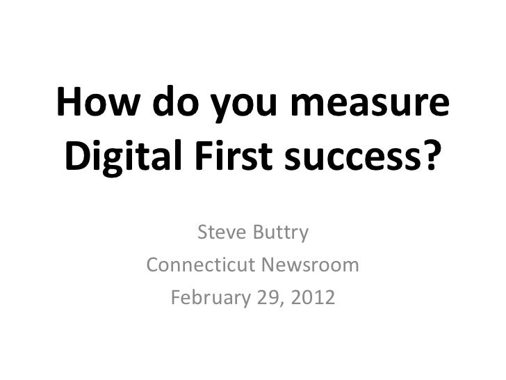 How do you measureDigital First success?         Steve Buttry     Connecticut Newsroom       February 29, 2012