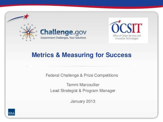 Metrics & Measuring for Success Tammi Marcoullier Lead Strategist & Program Manager January 2013 Federal Challenge & Prize...