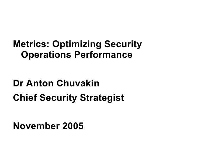 <ul><li>Metrics: Optimizing Security  Operations Performance </li></ul><ul><li>Dr Anton Chuvakin </li></ul><ul><li>Chief S...